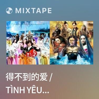 Mixtape 得不到的爱 / Tình Yêu Không Có Được