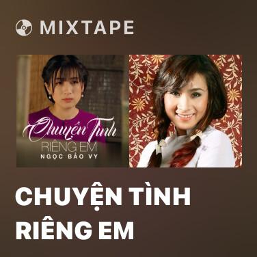 Mixtape Chuyện Tình Riêng Em