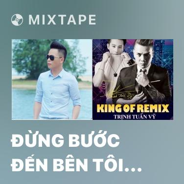 Mixtape Đừng Bước Đến Bên Tôi (Remix) - Various Artists
