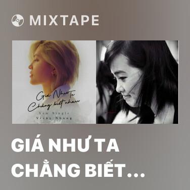 Mixtape Giá Như Ta Chẳng Biết Nhau - Various Artists