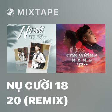 Mixtape Nụ Cười 18 20 (Remix)