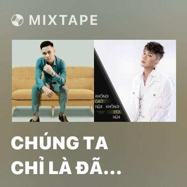 Mixtape Chúng Ta Chỉ Là Đã Từng Yêu - Various Artists