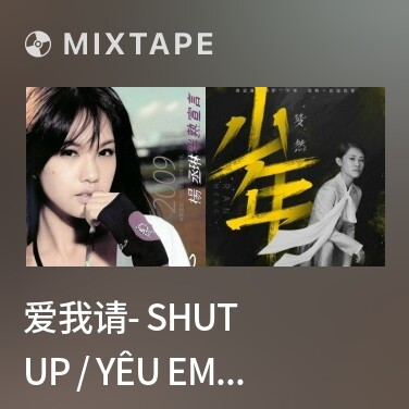 Mixtape 爱我请- Shut Up / Yêu Em Xin Hãy Im Lặng - Various Artists