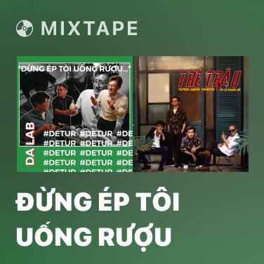 Mixtape Đừng Ép Tôi Uống Rượu - Various Artists
