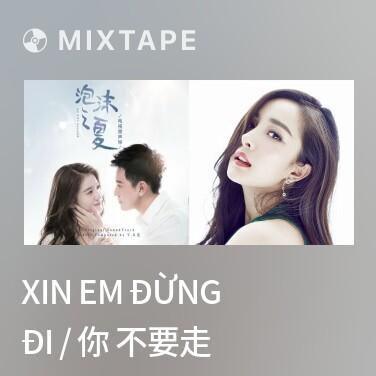 Mixtape Xin Em Đừng Đi / 你 不要走 - Various Artists