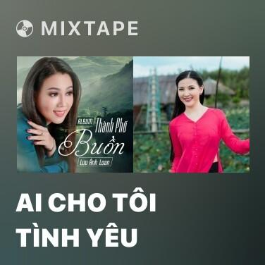 Mixtape Ai Cho Tôi Tình Yêu - Various Artists