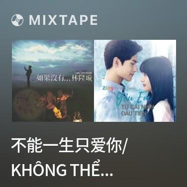 Mixtape 不能一生只爱你/ Không Thể Suốt Đời Chỉ Yêu Em - Various Artists