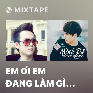 Mixtape Em Ơi Em Đang Làm Gì Vậy - Various Artists