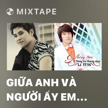 Mixtape Giữa Anh Và Người Ấy Em Chọn Ai - Various Artists