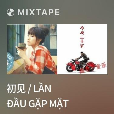 Mixtape 初见 / Lần Đầu Gặp Mặt - Various Artists
