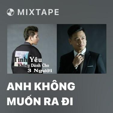 Mixtape Anh Không Muốn Ra Đi - Various Artists