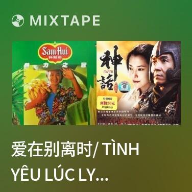 Mixtape 爱在别离时/ Tình Yêu Lúc Ly Biệt - Various Artists
