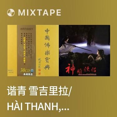 Mixtape 谐青 雪吉里拉/ Hài Thanh, Tuyết Cát Lý Lai -