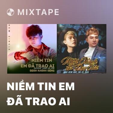 Mixtape Niềm Tin Em Đã Trao Ai - Various Artists