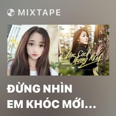 Mixtape Đừng Nhìn Em Khóc Mới Biết Em Đau (Cover) - Various Artists