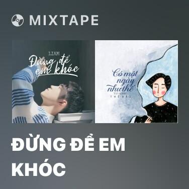 Mixtape Đừng Để Em Khóc