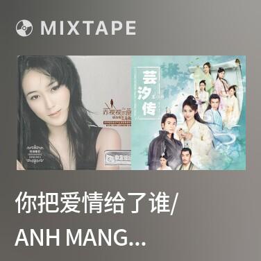 Mixtape 你把爱情给了谁/ Anh Mang Tình Yêu Cho Ai - Various Artists