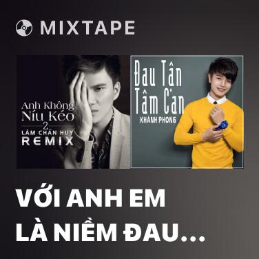 Mixtape Với Anh Em Là Niềm Đau Remix - Various Artists