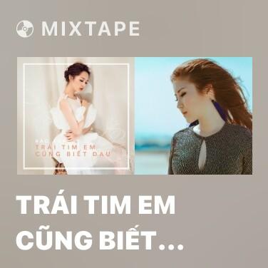 Mixtape Trái Tim Em Cũng Biết Đau - Various Artists