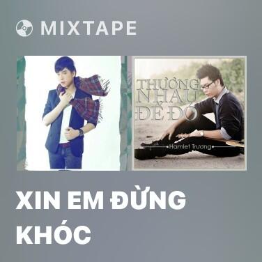 Mixtape Xin Em Đừng Khóc - Various Artists