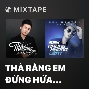 Mixtape Thà Rằng Em Đừng Hứa (Remix) - Various Artists