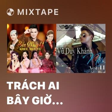 Mixtape Trách Ai Bây Giờ (Remix) - Various Artists