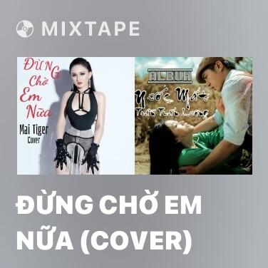 Mixtape Đừng Chờ Em Nữa (Cover) - Various Artists