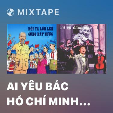 Mixtape Ai Yêu Bác Hồ Chí Minh Hơn Chúng Em Nhi Đồng - Various Artists