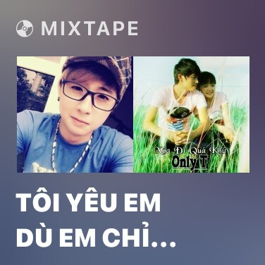 Mixtape Tôi Yêu Em Dù Em Chỉ Là - Various Artists