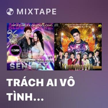 Mixtape Trách Ai Vô Tình (Remix) - Various Artists