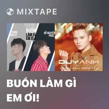 Mixtape Buồn Làm Gì Em Ơi! - Various Artists