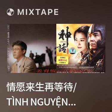 Mixtape 情愿来生再等待/ Tình Nguyện Kiếp Sau Vẫn Đợi Chờ