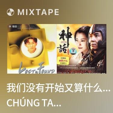 Mixtape 我们没有开始又算什么结束/ Chúng Ta Chưa Từng Bắt Đâu Sao Có Thể Tính Là Kết Thúc - Various Artists