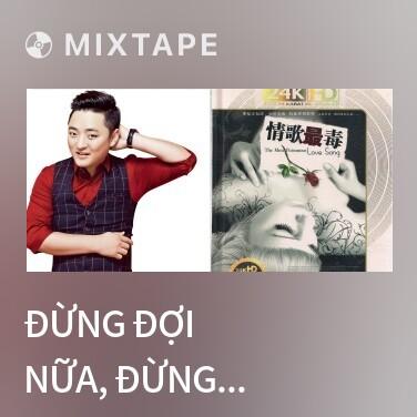 Mixtape Đừng Đợi Nữa, Đừng Ngốc Nữa / 别等了别傻了 - Various Artists