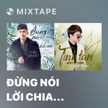 Mixtape Đừng Nói Lời Chia Tay Khi Em Vẫn Còn Yêu - Various Artists