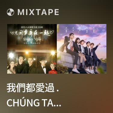 Mixtape 我們都愛過 . Chúng Ta Đều Đã Từng Yêu (Chỉ Vì Độc Thân Mà Ở Bên Nhau OST) - Various Artists