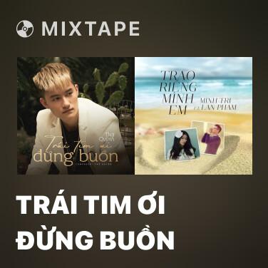 Mixtape Trái Tim Ơi Đừng Buồn - Various Artists
