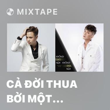 Mixtape Cả Đời Thua Bởi Một Người (Remix) - Various Artists