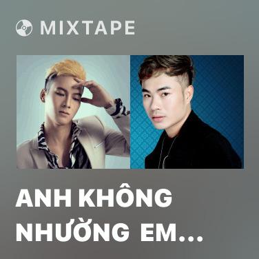 Mixtape Anh Không Nhường  Em Cho Ai Đâu - Various Artists