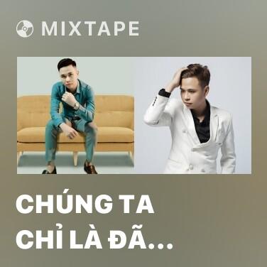 Mixtape Chúng Ta Chỉ Là Đã Từng Yêu (Remix) - Various Artists