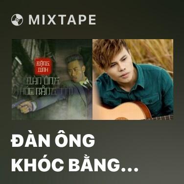 Mixtape Đàn Ông Khóc Bằng Tim - Various Artists