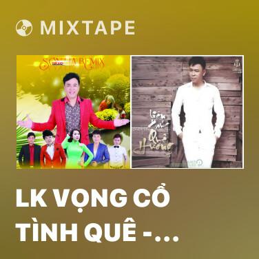 Mixtape LK Vọng Cổ Tình Quê - Ngốc Ơi - Chú Tiểu - Various Artists