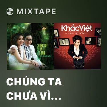 Mixtape Chúng Ta Chưa Vì Nhau