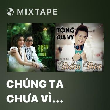 Mixtape Chúng Ta Chưa Vì Nhau - Various Artists