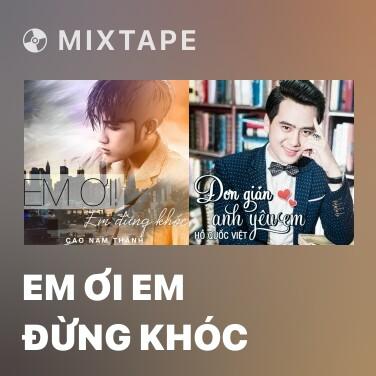 Mixtape Em Ơi Em Đừng Khóc - Various Artists