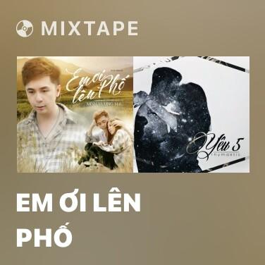 Mixtape Em Ơi Lên Phố