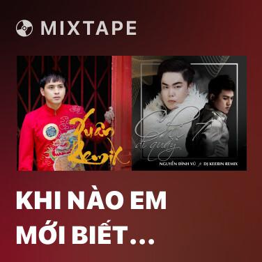 Mixtape Khi Nào Em Mới Biết (Remix)