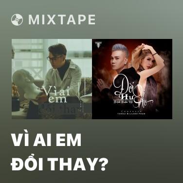 Mixtape Vì Ai Em Đổi Thay? - Various Artists