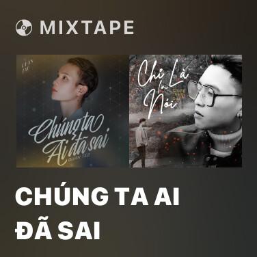 Mixtape Chúng Ta Ai Đã Sai - Various Artists