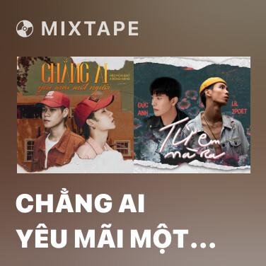 Mixtape Chẳng Ai Yêu Mãi Một Người - Various Artists